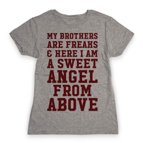 My Brothers Are Freaks and Here I Am a Sweet Angel From Above Womens T-Shirt