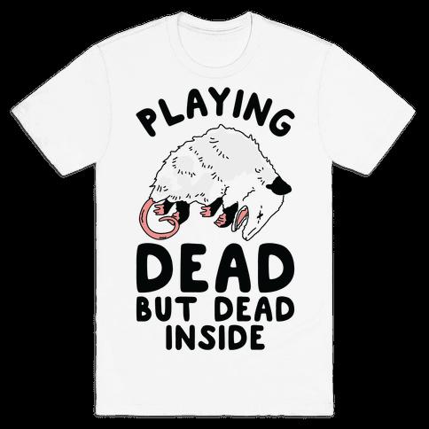 Playing Dead but Dead Inside Mens T-Shirt