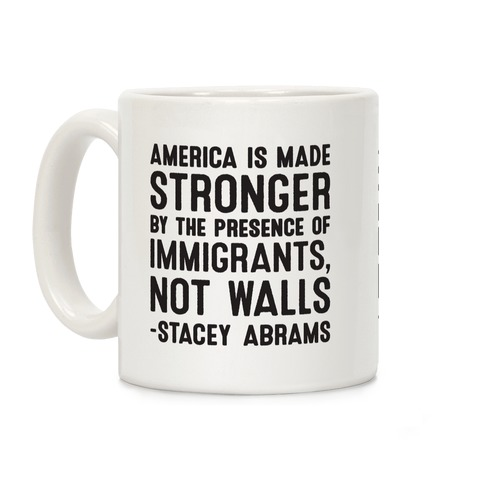 America Is Made Stronger By The Presence of Immigrants, Not Walls - Stacey Abrams Quote Coffee Mug