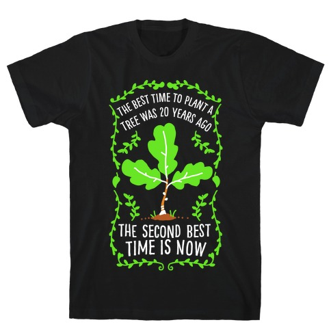 The Best Time to Plant a Tree T-Shirt