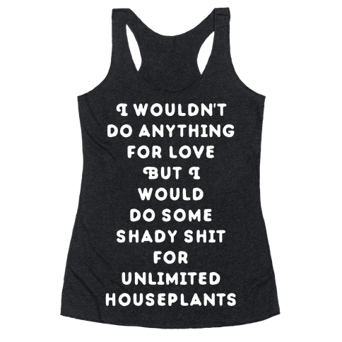 I Wouldn't Do Anything For Love But I Would Do Some Shady Whit for Unlimited Houseplants Racerback Tank Top