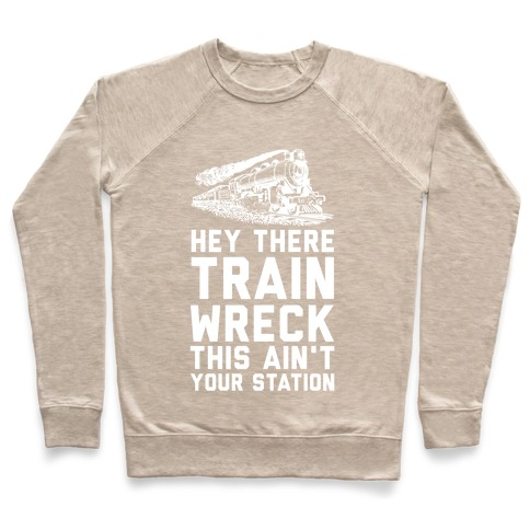 ee0a10b59f Hey There Train Wreck This Ain't Your Station Crewneck Sweatshirt |  LookHUMAN