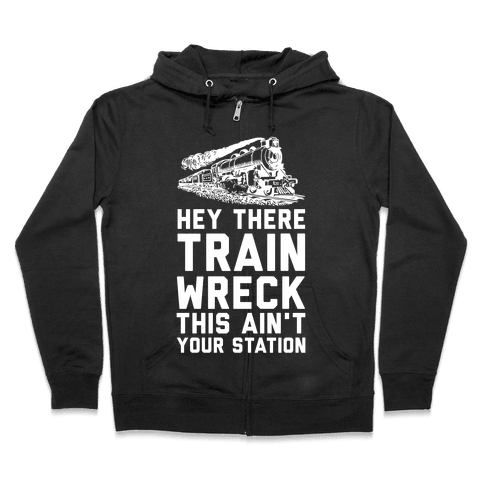 Hey There Train Wreck This Ain't Your Station Zip Hoodie