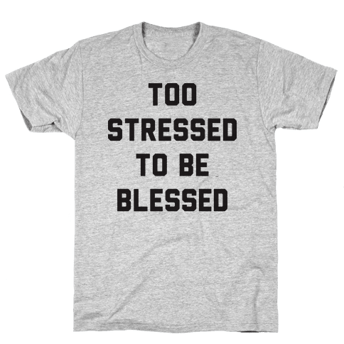Too Stressed To Be Blessed Mens T-Shirt