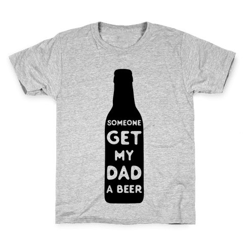 Someone Bring My Dad A Beer Kids T-Shirt
