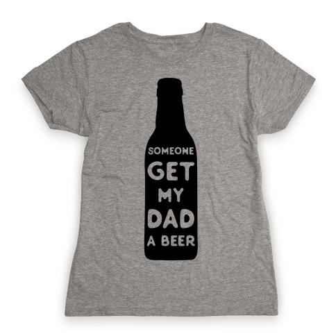 Someone Bring My Dad A Beer Womens T-Shirt