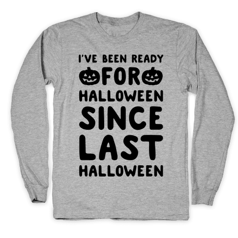 I've Been Ready For Halloween Since Last Halloween Long Sleeve T-Shirt