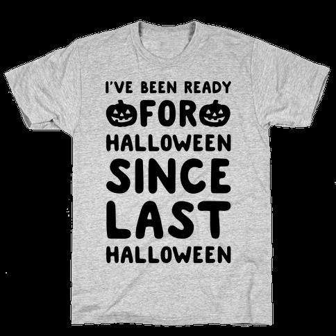 I've Been Ready For Halloween Since Last Halloween Mens/Unisex T-Shirt