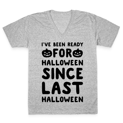 I've Been Ready For Halloween Since Last Halloween V-Neck Tee Shirt