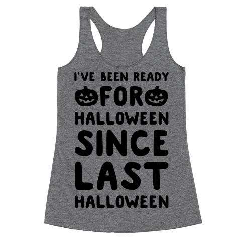 I've Been Ready For Halloween Since Last Halloween Racerback Tank Top