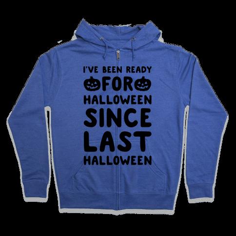 I've Been Ready For Halloween Since Last Halloween Zip Hoodie