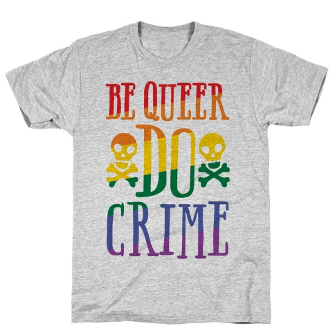 Be Queer Do Crime T-Shirt