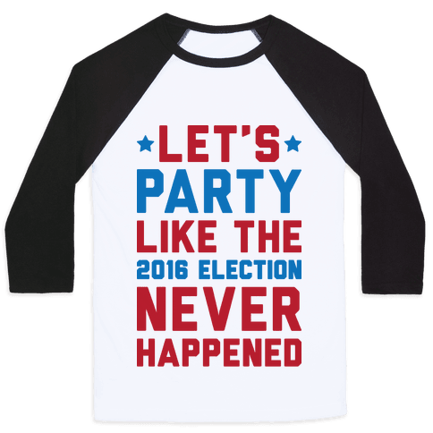 Let's Party Like The 2016 Election Never Happened Baseball Tee