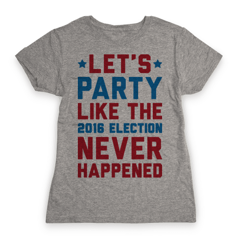 Let's Party Like The 2016 Election Never Happened Womens T-Shirt