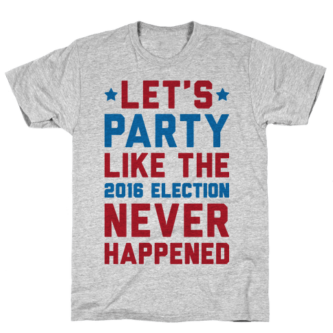 Let's Party Like The 2016 Election Never Happened Mens T-Shirt