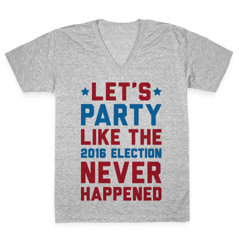 Let's Party Like The 2016 Election Never Happened V-Neck Tee Shirt