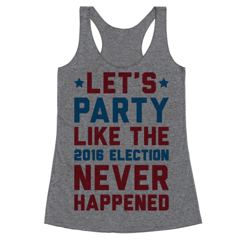 Let's Party Like The 2016 Election Never Happened Racerback Tank Top
