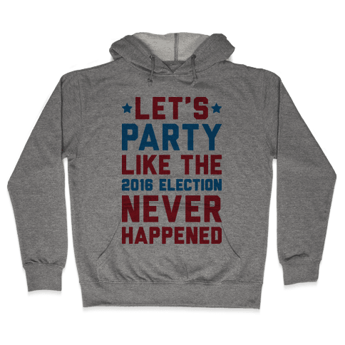 Let's Party Like The 2016 Election Never Happened Hooded Sweatshirt