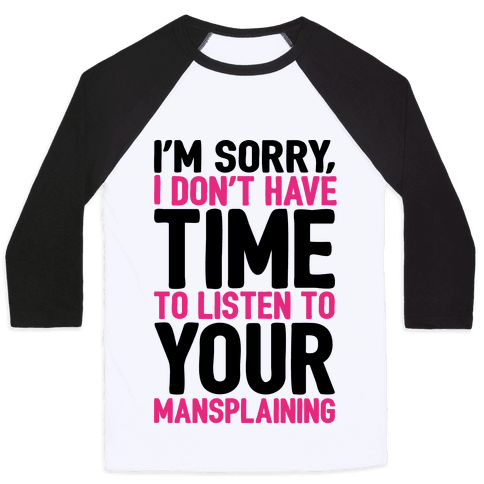 I'm Sorry I Don't Have Time To Listen To Your Mansplaining Baseball Tee