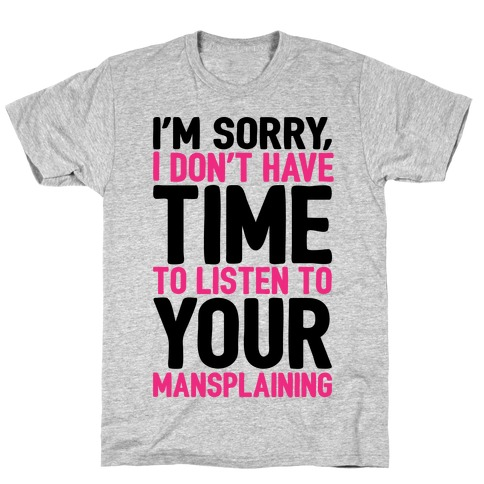 I'm Sorry I Don't Have Time To Listen To Your Mansplaining T-Shirt