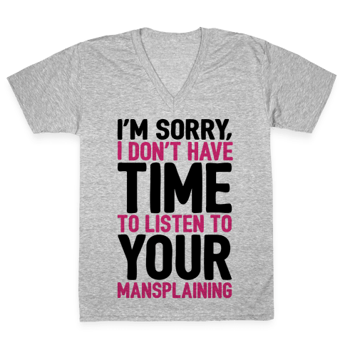 I'm Sorry I Don't Have Time To Listen To Your Mansplaining V-Neck Tee Shirt