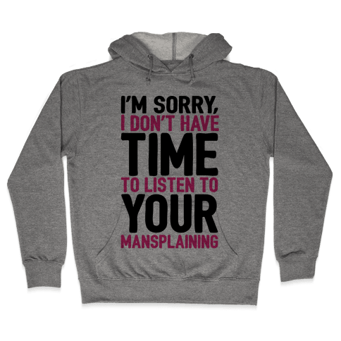 I'm Sorry I Don't Have Time To Listen To Your Mansplaining Hooded Sweatshirt