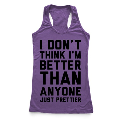 I Don't Think I'm Better Than Anyone Just Prettier Racerback Tank Top
