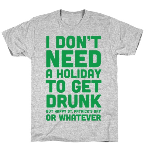 I Don't Need A Holiday To Get Drunk T-Shirt