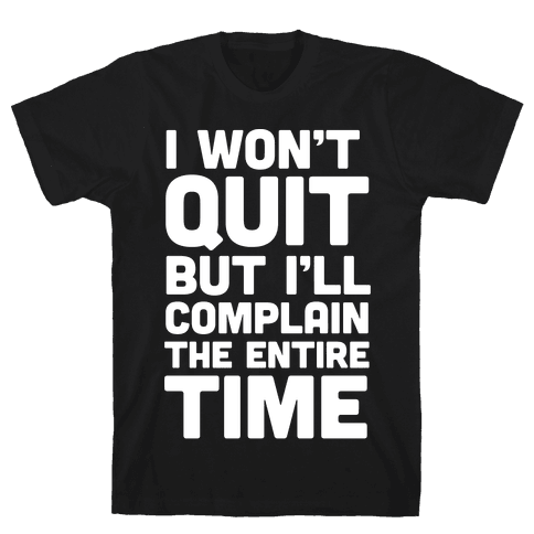 I Won't Quit But I'll Complain The Entire Time Mens T-Shirt