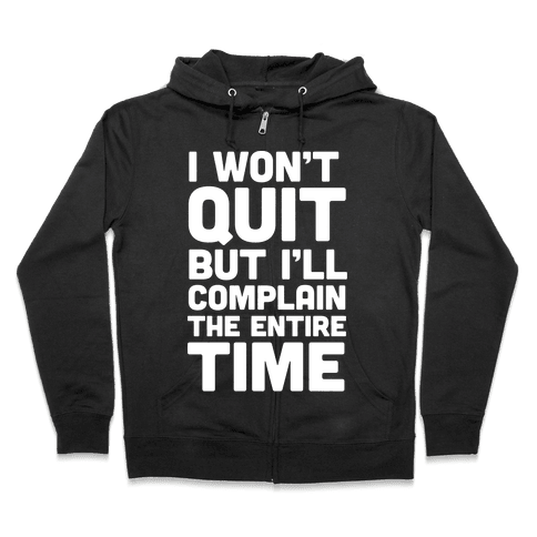 I Won't Quit But I'll Complain The Entire Time Zip Hoodie