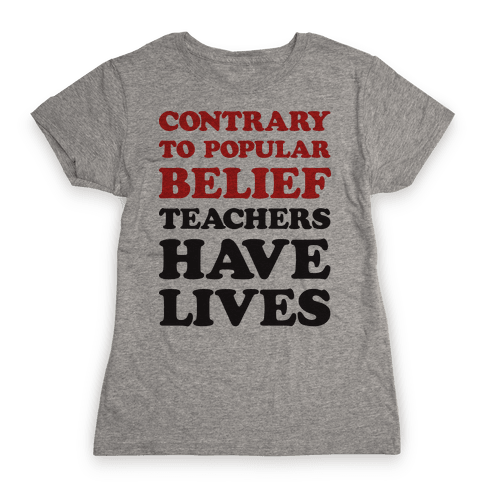 Contrary To Popular Belief, Teachers Have Lives Womens T-Shirt