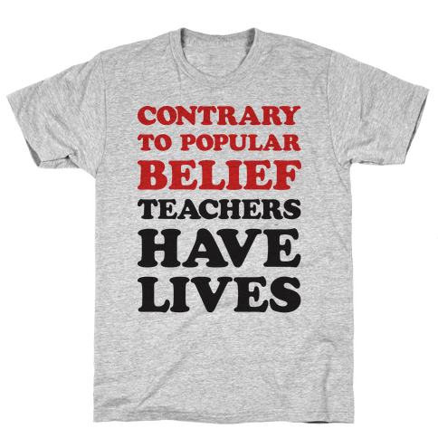 Contrary To Popular Belief, Teachers Have Lives Mens T-Shirt