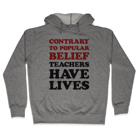 Contrary To Popular Belief, Teachers Have Lives Hooded Sweatshirt
