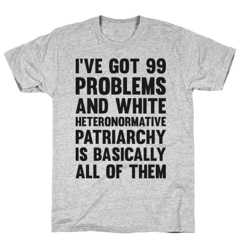 I've Got 99 Problems And White Heteronormative Patriarchy Is Basically All Of Them T-Shirt