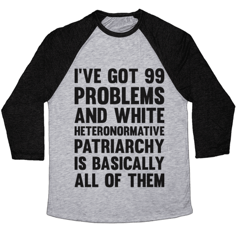I've Got 99 Problems And White Heteronormative Patriarchy Is Basically All Of Them Baseball Tee