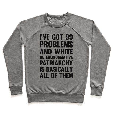 I've Got 99 Problems And White Heteronormative Patriarchy Is Basically All Of Them Pullover