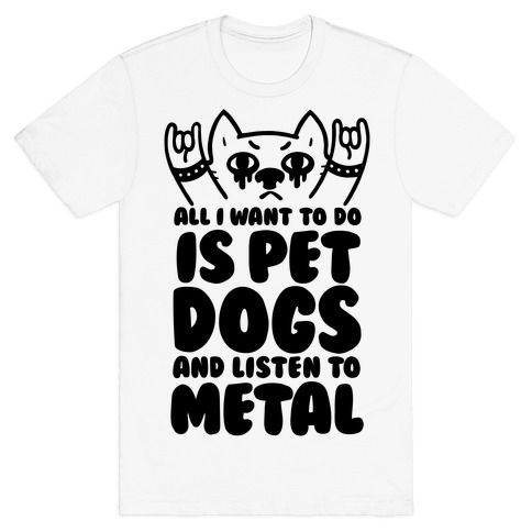 All I Want To Do Is Pet Dogs And Listen To Metal T-Shirt