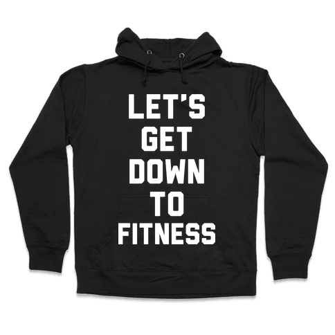 Let's Get Down To Fitness Hooded Sweatshirt