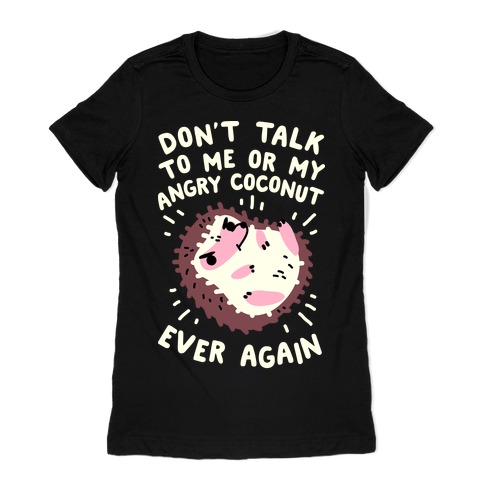 Don't Talk to Me or My Angry Coconut Ever Again Womens T-Shirt