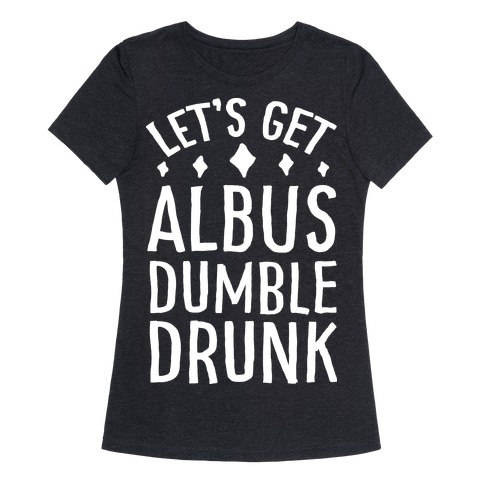 Let's Get Albus Dumble Drunk Womens T-Shirt