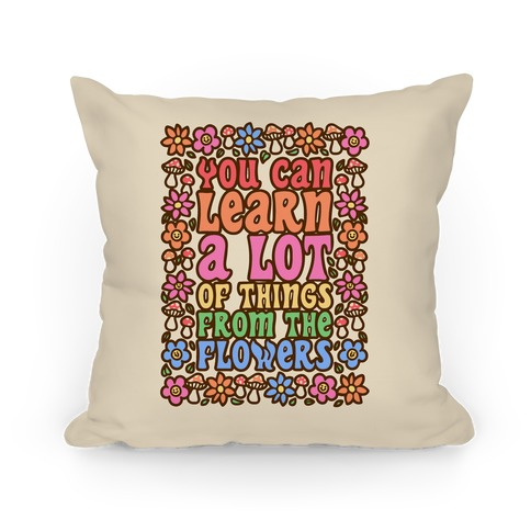You Can Learn A lot Of Things From The Flowers Pillow