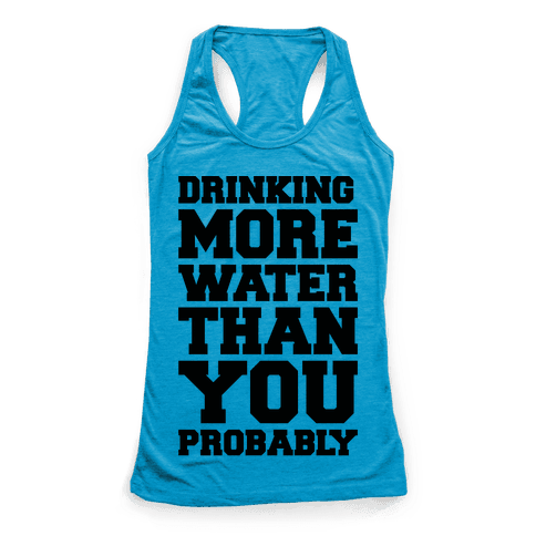 Drinking More Water Than You Probably  Racerback Tank Top