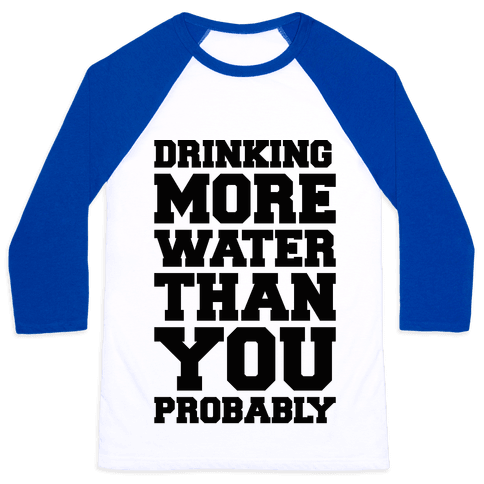 Drinking More Water Than You Probably  Baseball Tee