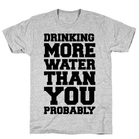 Drinking More Water Than You Probably  Mens T-Shirt