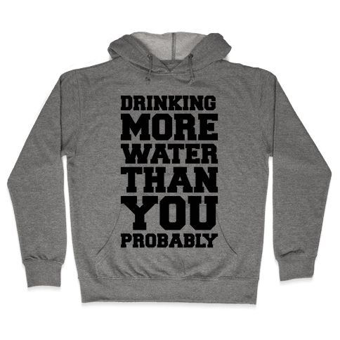 Drinking More Water Than You Probably  Hooded Sweatshirt