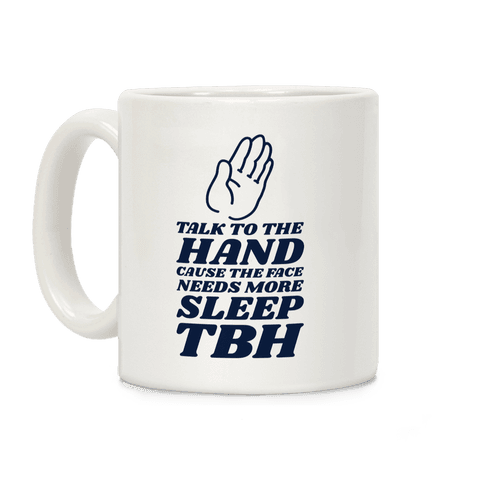 Talk to the Hand Cause the Face Needs More Sleep TBH Coffee Mug