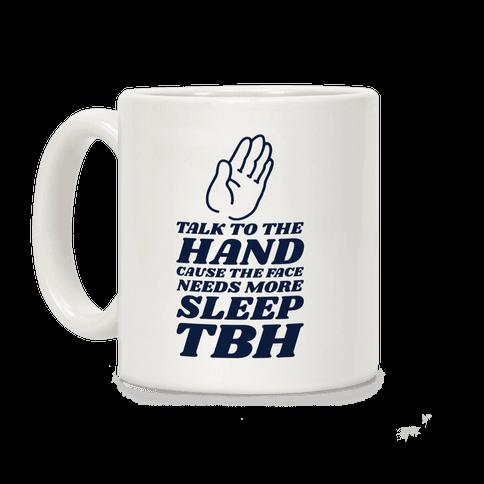 Talk to the Hand Cause the Face Needs More Sleep TBH Coffee Mug