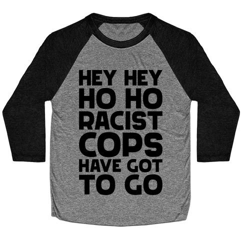 Hey Hey Ho Ho Racist Cops Have Got to Go Baseball Tee