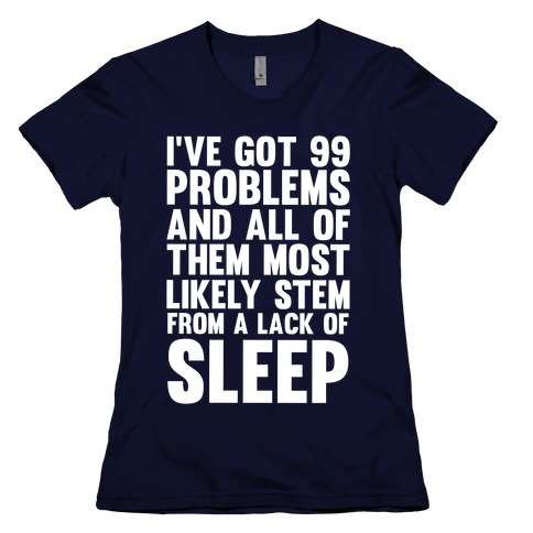I've Got 99 Problems And All Of Them Most Likely Stem From A Lack Of Sleep Womens T-Shirt