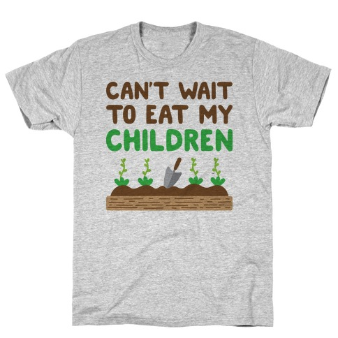 Can't Wait To Eat My Children T-Shirt